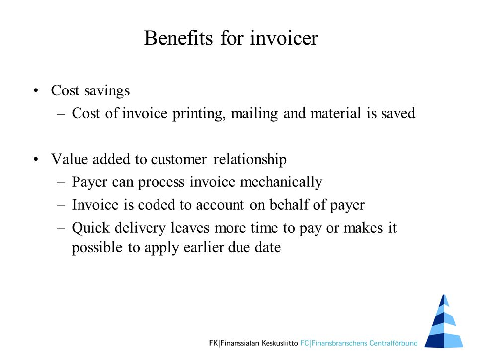 Cost savings –Cost of invoice printing, mailing and material is saved Value added to customer relationship –Payer can process invoice mechanically –Invoice is coded to account on behalf of payer –Quick delivery leaves more time to pay or makes it possible to apply earlier due date Benefits for invoicer
