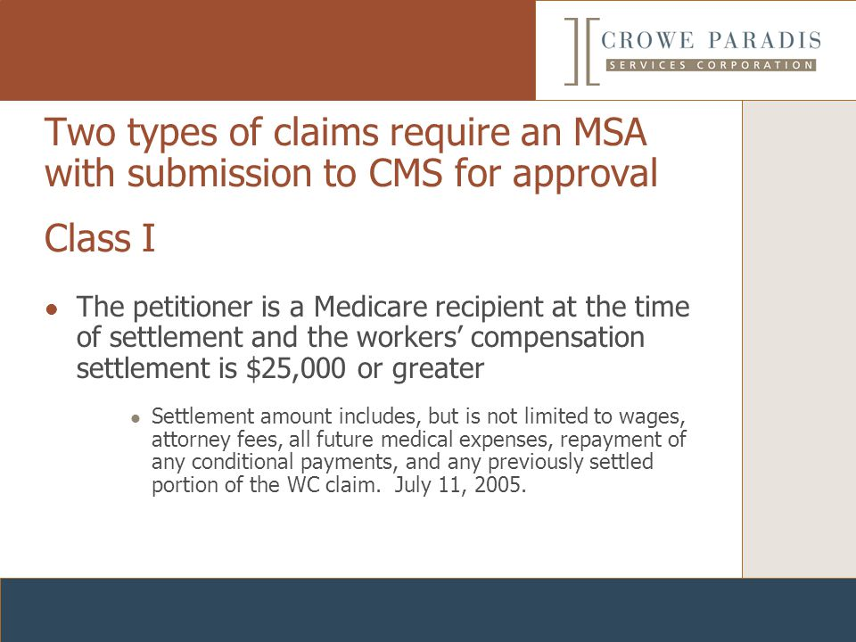 Two types of claims require an MSA with submission to CMS for approval The petitioner is a Medicare recipient at the time of settlement and the workers' compensation settlement is $25,000 or greater Settlement amount includes, but is not limited to wages, attorney fees, all future medical expenses, repayment of any conditional payments, and any previously settled portion of the WC claim.