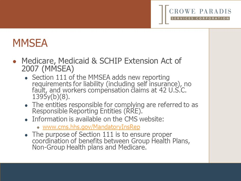 MMSEA Medicare, Medicaid & SCHIP Extension Act of 2007 (MMSEA) Section 111 of the MMSEA adds new reporting requirements for liability (including self insurance), no fault, and workers compensation claims at 42 U.S.C.