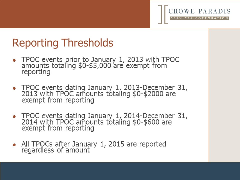 Reporting Thresholds TPOC events prior to January 1, 2013 with TPOC amounts totaling $0-$5,000 are exempt from reporting TPOC events dating January 1, 2013-December 31, 2013 with TPOC amounts totaling $0-$2000 are exempt from reporting TPOC events dating January 1, 2014-December 31, 2014 with TPOC amounts totaling $0-$600 are exempt from reporting All TPOCs after January 1, 2015 are reported regardless of amount