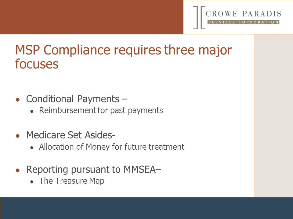 MSP Compliance requires three major focuses Conditional Payments – Reimbursement for past payments Medicare Set Asides- Allocation of Money for future treatment Reporting pursuant to MMSEA– The Treasure Map