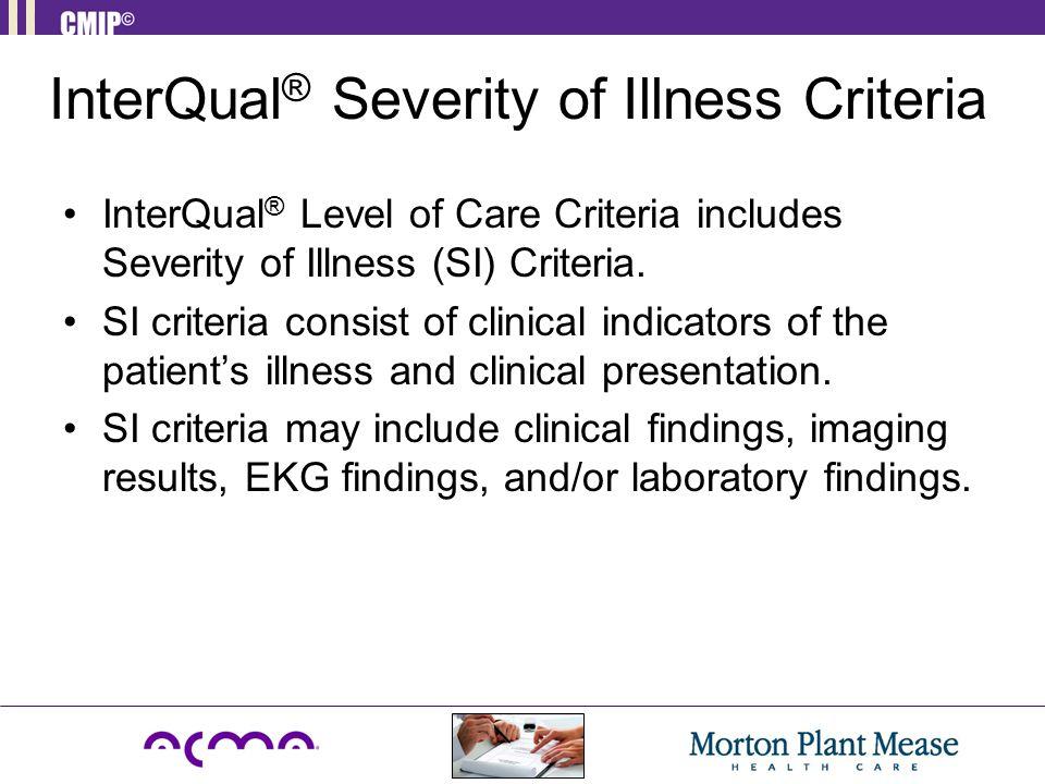 InterQual ® Severity of Illness Criteria InterQual ® Level of Care Criteria includes Severity of Illness (SI) Criteria. SI criteria consist of clinica