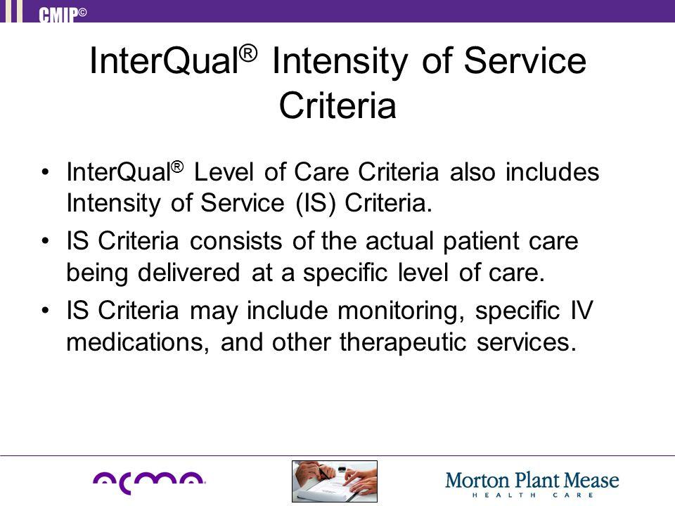 InterQual ® Intensity of Service Criteria InterQual ® Level of Care Criteria also includes Intensity of Service (IS) Criteria. IS Criteria consists of