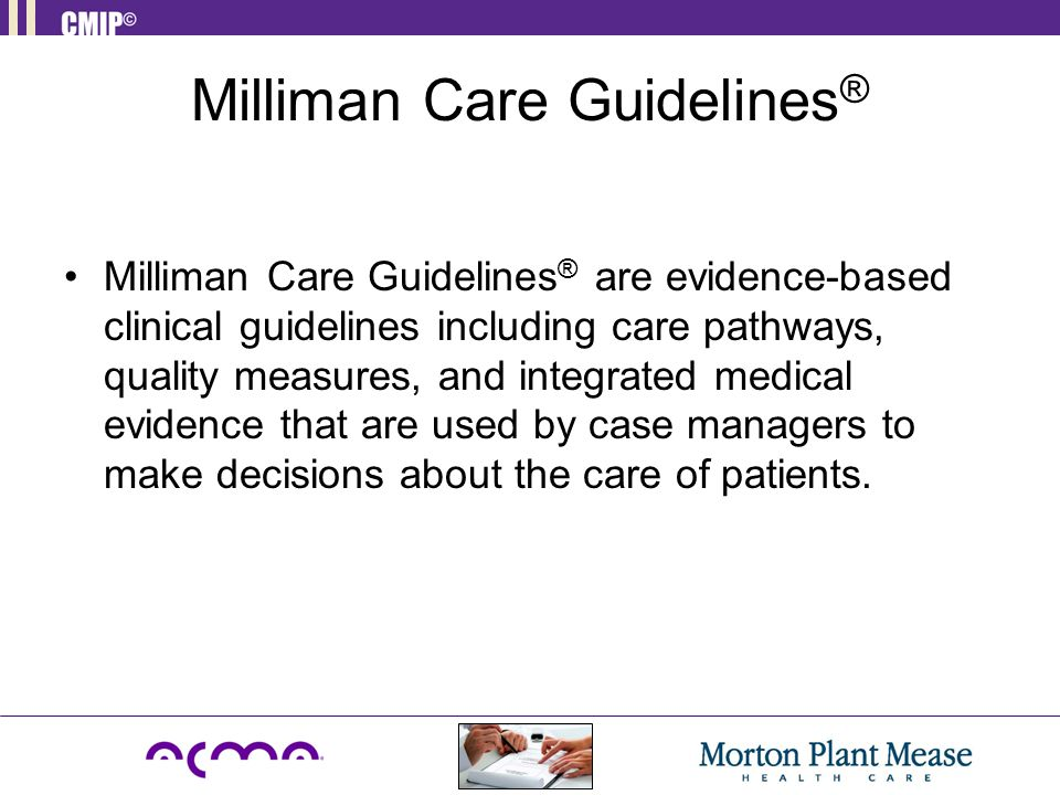 Milliman Care Guidelines ® Milliman Care Guidelines ® are evidence-based clinical guidelines including care pathways, quality measures, and integrated medical evidence that are used by case managers to make decisions about the care of patients.