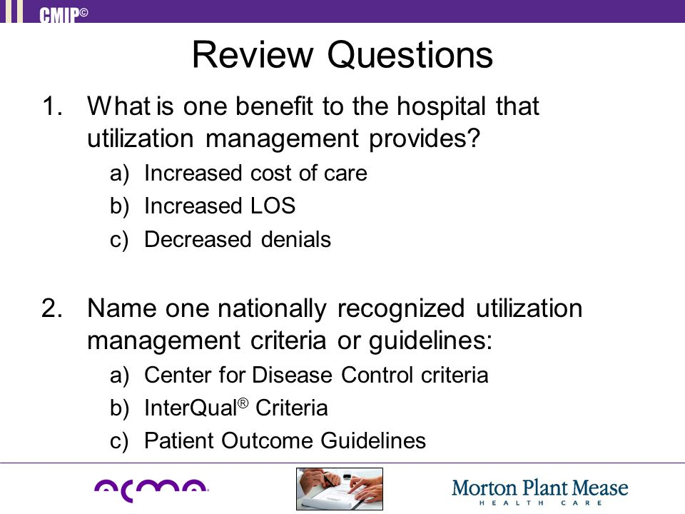 Review Questions 1.What is one benefit to the hospital that utilization management provides.