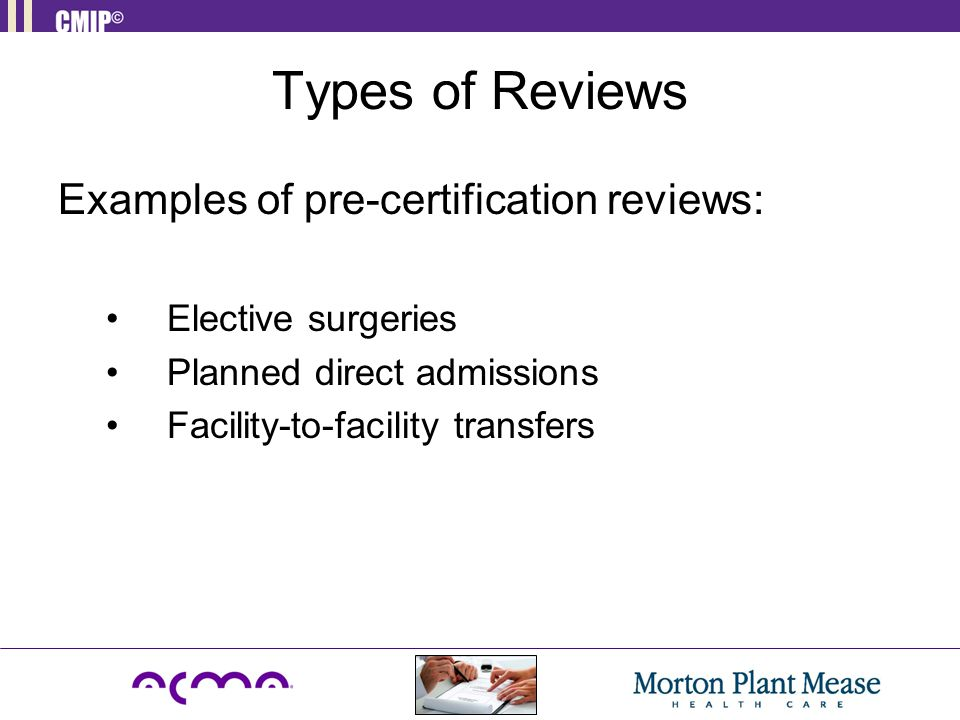 Types of Reviews Examples of pre-certification reviews: Elective surgeries Planned direct admissions Facility-to-facility transfers