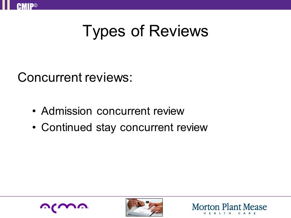 Types of Reviews Concurrent reviews: Admission concurrent review Continued stay concurrent review