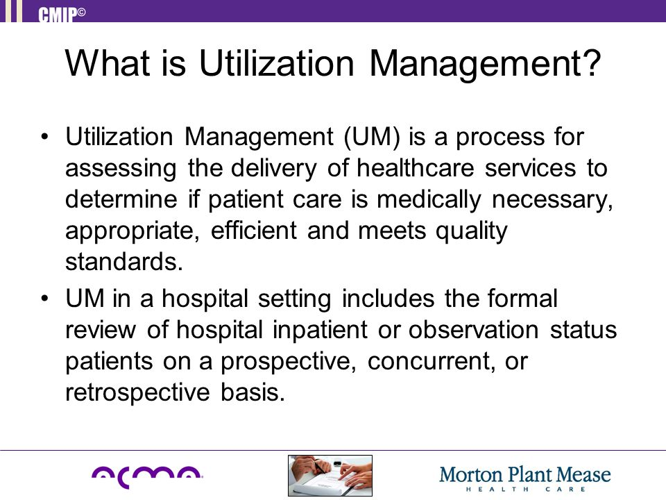 Utilization Management (UM) is a process for assessing the delivery of healthcare services to determine if patient care is medically necessary, appropriate, efficient and meets quality standards.