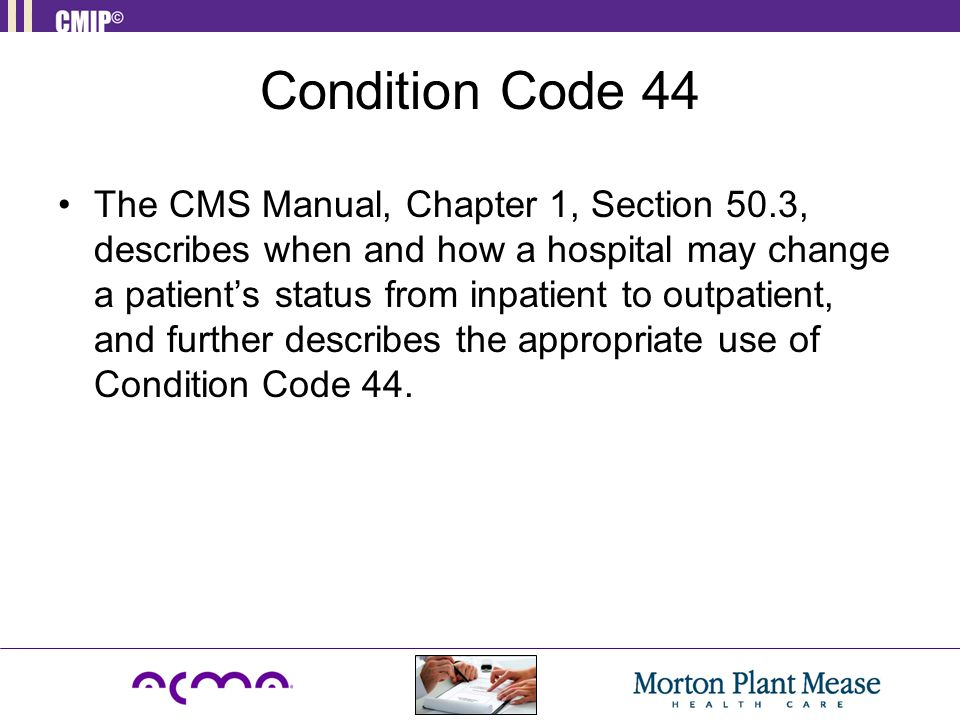 Condition Code 44 The CMS Manual, Chapter 1, Section 50.3, describes when and how a hospital may change a patient's status from inpatient to outpatient, and further describes the appropriate use of Condition Code 44.