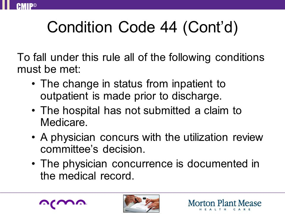 Condition Code 44 (Cont'd) To fall under this rule all of the following conditions must be met: The change in status from inpatient to outpatient is made prior to discharge.