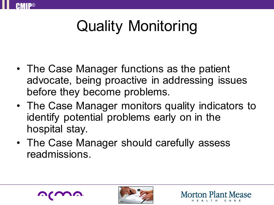 Quality Monitoring The Case Manager functions as the patient advocate, being proactive in addressing issues before they become problems.