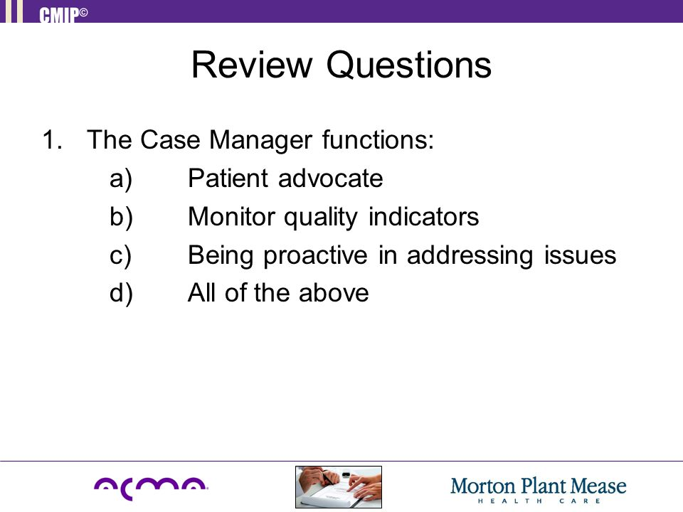 Review Questions 1.The Case Manager functions: a) Patient advocate b) Monitor quality indicators c) Being proactive in addressing issues d) All of the above