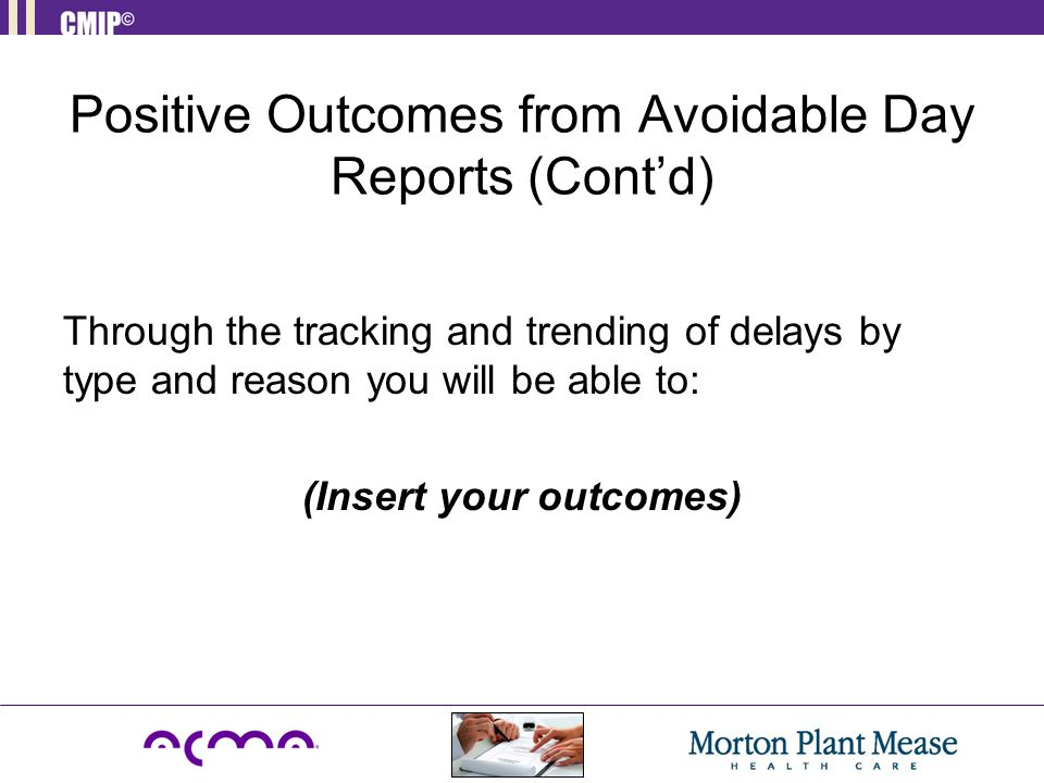 Positive Outcomes from Avoidable Day Reports (Cont'd) Through the tracking and trending of delays by type and reason you will be able to: (Insert your outcomes)