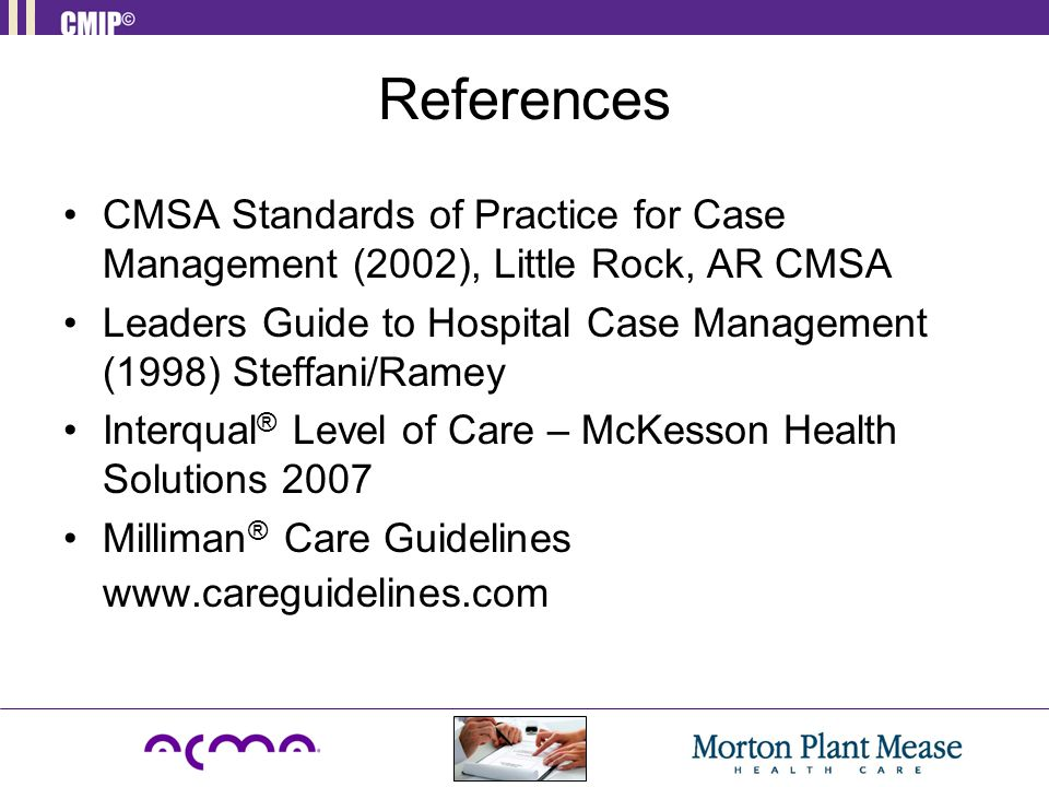 References CMSA Standards of Practice for Case Management (2002), Little Rock, AR CMSA Leaders Guide to Hospital Case Management (1998) Steffani/Ramey Interqual ® Level of Care – McKesson Health Solutions 2007 Milliman ® Care Guidelines www.careguidelines.com