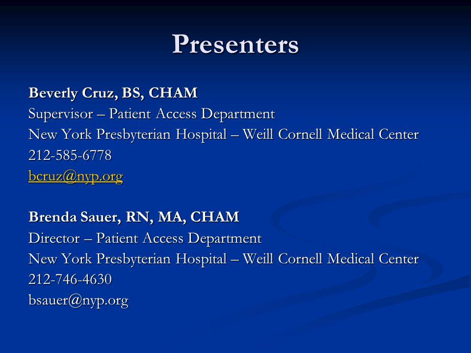 Presenters Beverly Cruz, BS, CHAM Supervisor – Patient Access Department New York Presbyterian Hospital – Weill Cornell Medical Center 212-585-6778 bc