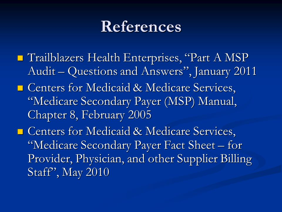 References Trailblazers Health Enterprises, Part A MSP Audit – Questions and Answers , January 2011 Trailblazers Health Enterprises, Part A MSP Audit – Questions and Answers , January 2011 Centers for Medicaid & Medicare Services, Medicare Secondary Payer (MSP) Manual, Chapter 8, February 2005 Centers for Medicaid & Medicare Services, Medicare Secondary Payer (MSP) Manual, Chapter 8, February 2005 Centers for Medicaid & Medicare Services, Medicare Secondary Payer Fact Sheet – for Provider, Physician, and other Supplier Billing Staff , May 2010 Centers for Medicaid & Medicare Services, Medicare Secondary Payer Fact Sheet – for Provider, Physician, and other Supplier Billing Staff , May 2010