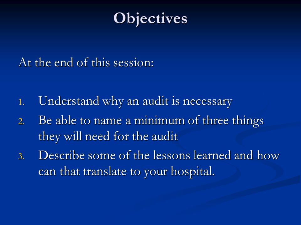 Objectives At the end of this session: 1. Understand why an audit is necessary 2.