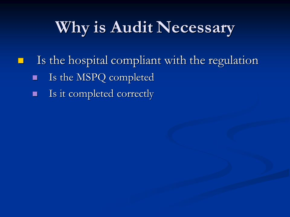 Why is Audit Necessary Is the hospital compliant with the regulation Is the hospital compliant with the regulation Is the MSPQ completed Is the MSPQ completed Is it completed correctly Is it completed correctly