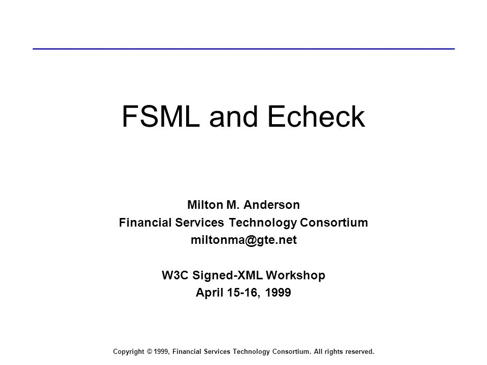 Copyright © 1999, Financial Services Technology Consortium. All rights reserved. FSML and Echeck Milton M. Anderson Financial Services Technology Cons