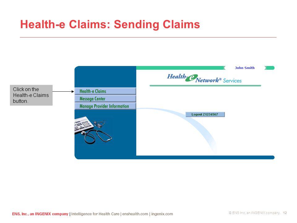 © ENS Inc, an INGENIX company. 12 Health-e Claims: Sending Claims Click on the Health-e Claims button.