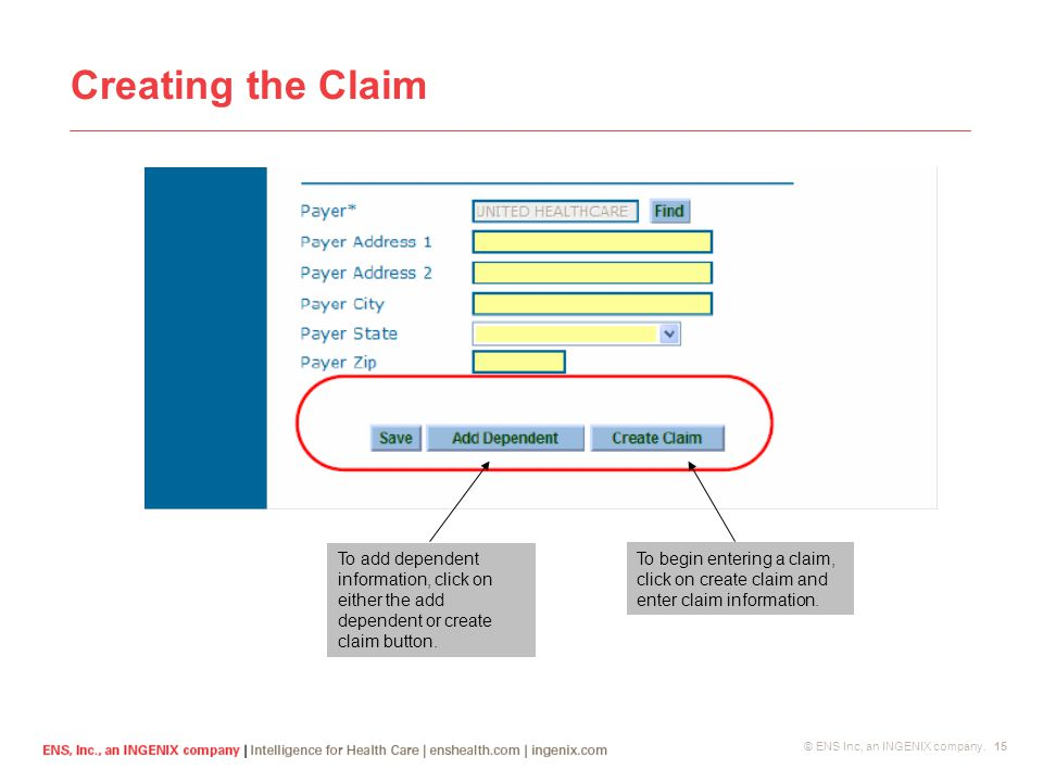 © ENS Inc, an INGENIX company. 15 Creating the Claim To begin entering a claim, click on create claim and enter claim information. To add dependent in