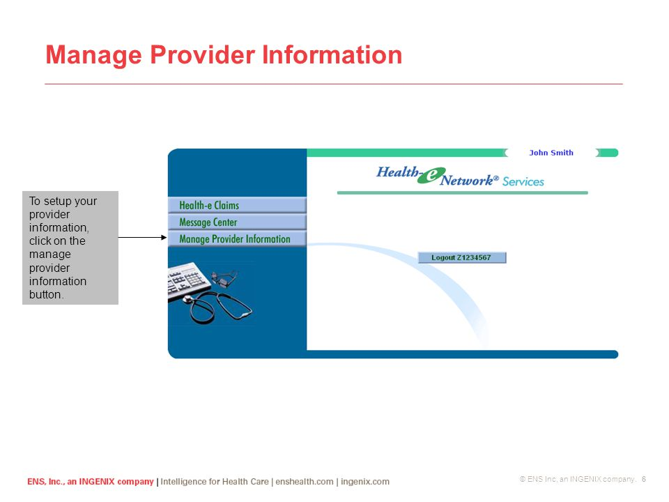 © ENS Inc, an INGENIX company. 6 Manage Provider Information To setup your provider information, click on the manage provider information button.