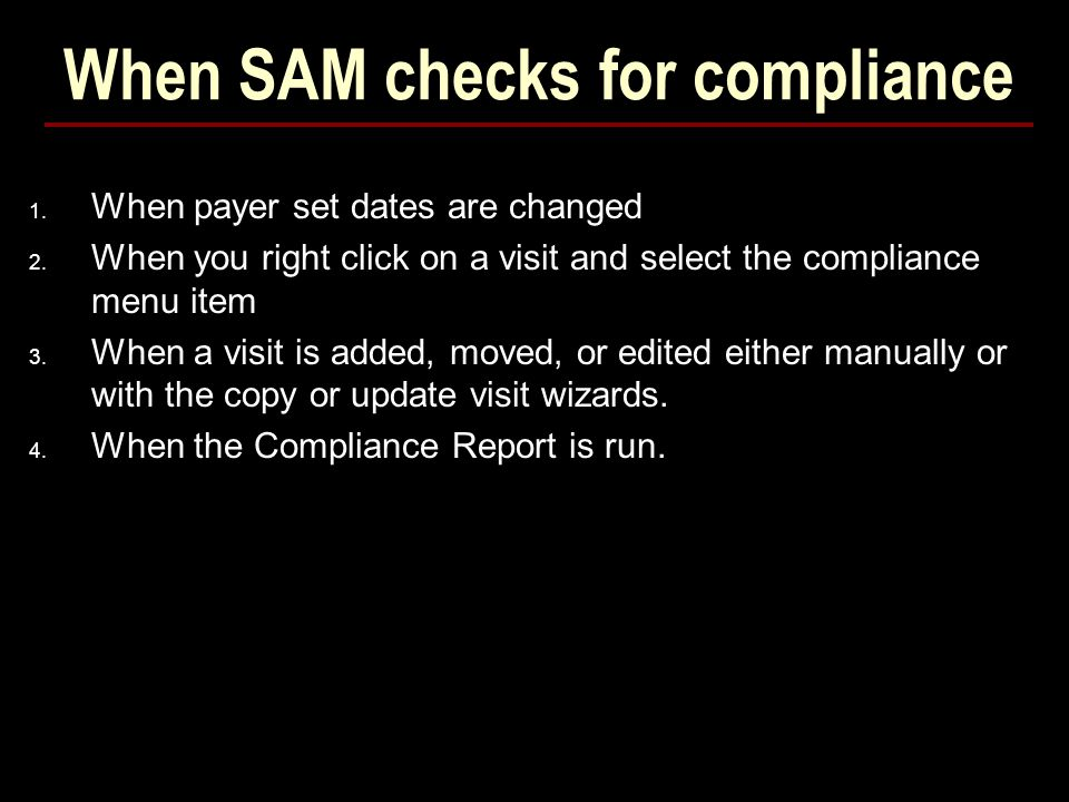 When SAM checks for compliance 1. When payer set dates are changed 2. When you right click on a visit and select the compliance menu item 3. When a vi