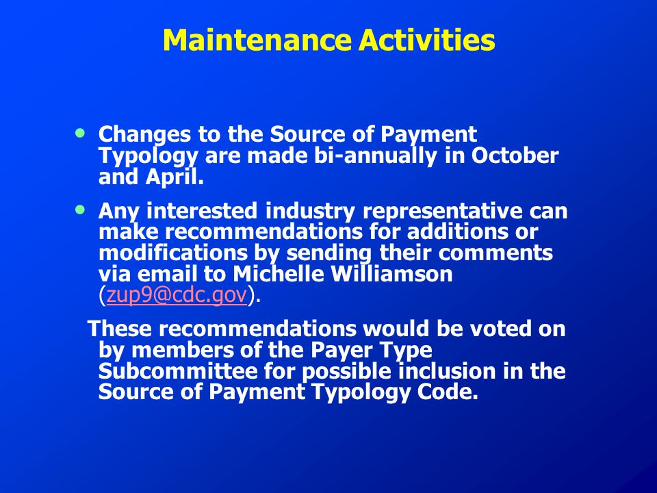 Maintenance Activities Changes to the Source of Payment Typology are made bi-annually in October and April. Any interested industry representative can