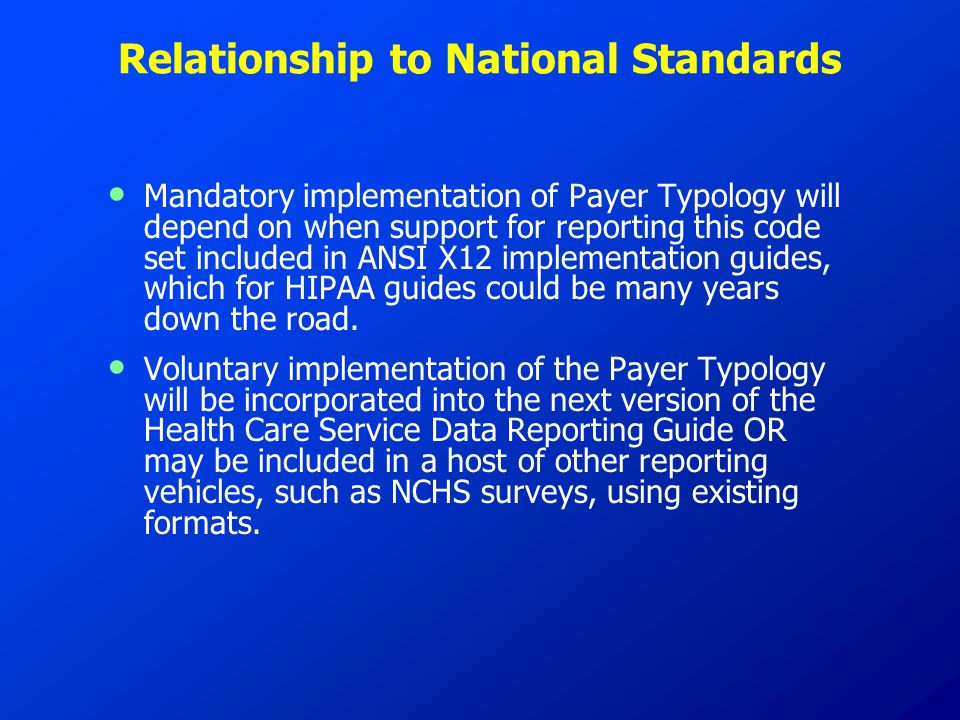 Relationship to National Standards Mandatory implementation of Payer Typology will depend on when support for reporting this code set included in ANSI