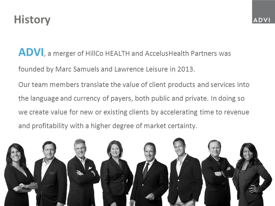 3 History ADVI, a merger of HillCo HEALTH and AccelusHealth Partners was founded by Marc Samuels and Lawrence Leisure in 2013. Our team members transl