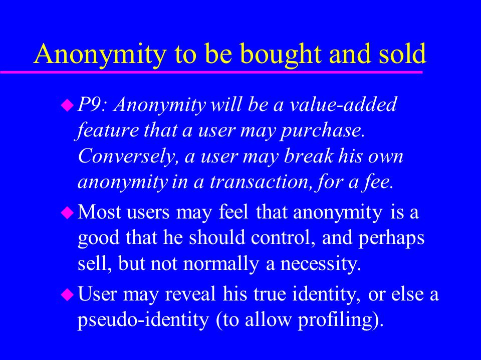 Anonymity to be bought and sold u P9: Anonymity will be a value-added feature that a user may purchase.