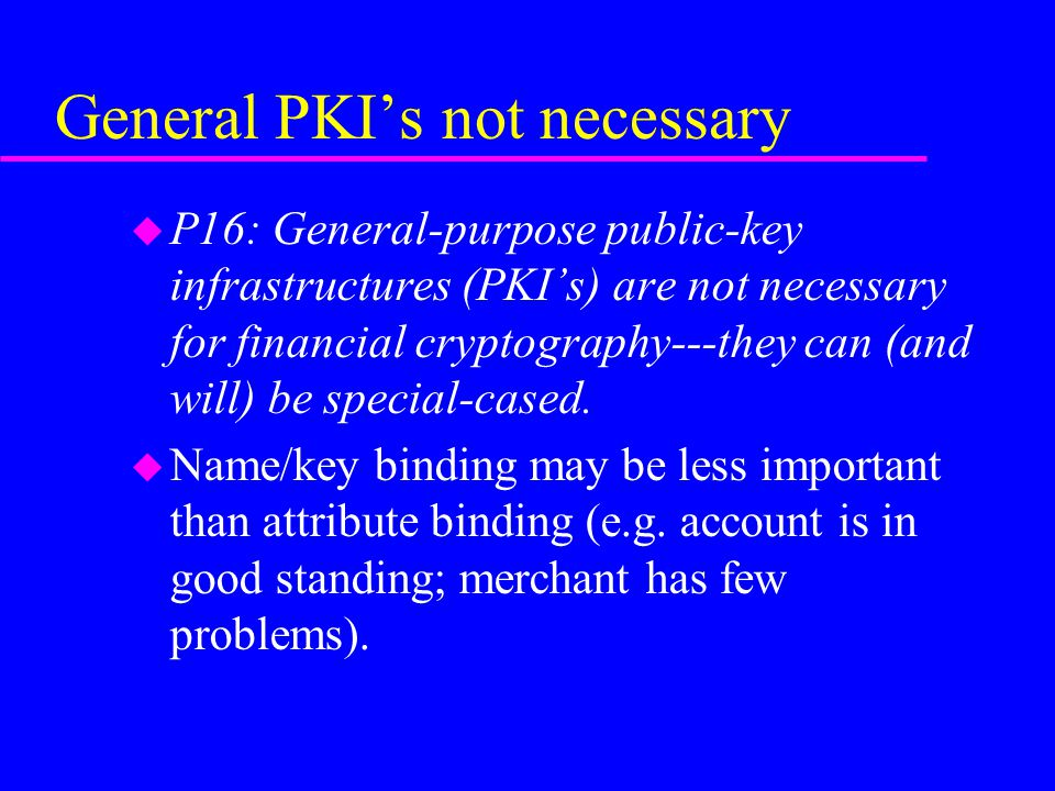 General PKI's not necessary u P16: General-purpose public-key infrastructures (PKI's) are not necessary for financial cryptography---they can (and will) be special-cased.