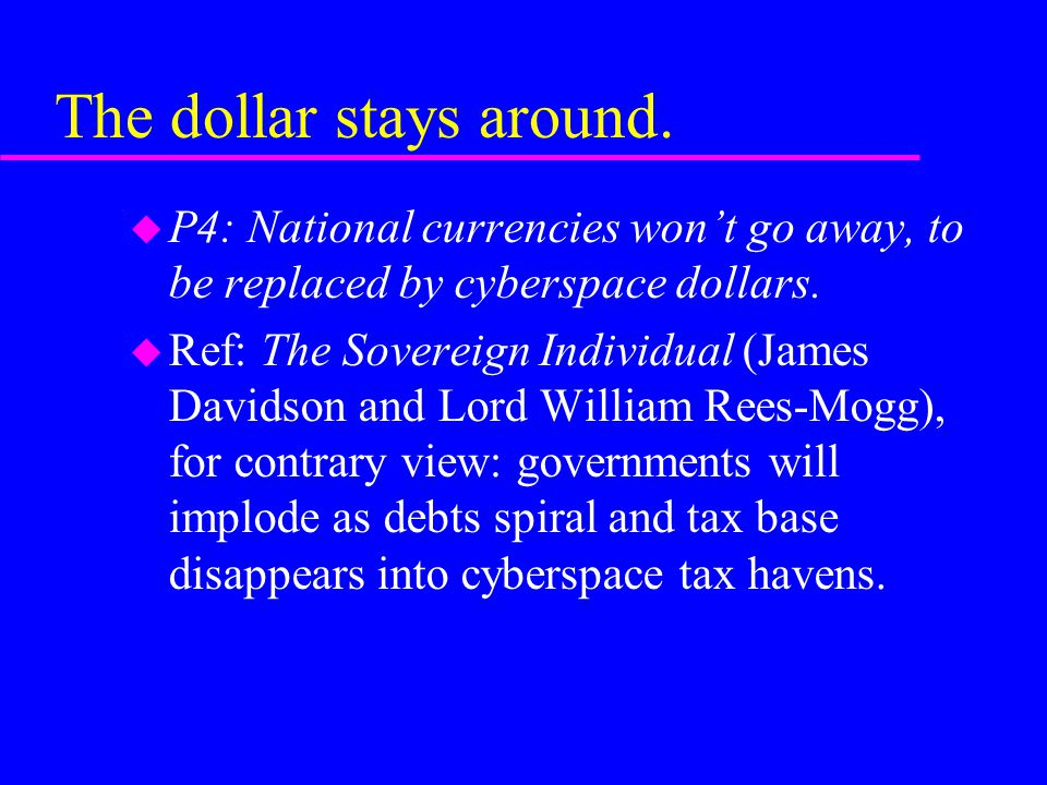 The dollar stays around. u P4: National currencies won't go away, to be replaced by cyberspace dollars. u Ref: The Sovereign Individual (James Davidso