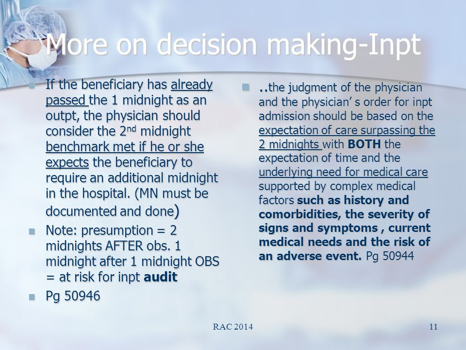 More on decision making-Inpt If the beneficiary has already passed the 1 midnight as an outpt, the physician should consider the 2 nd midnight benchmark met if he or she expects the beneficiary to require an additional midnight in the hospital.