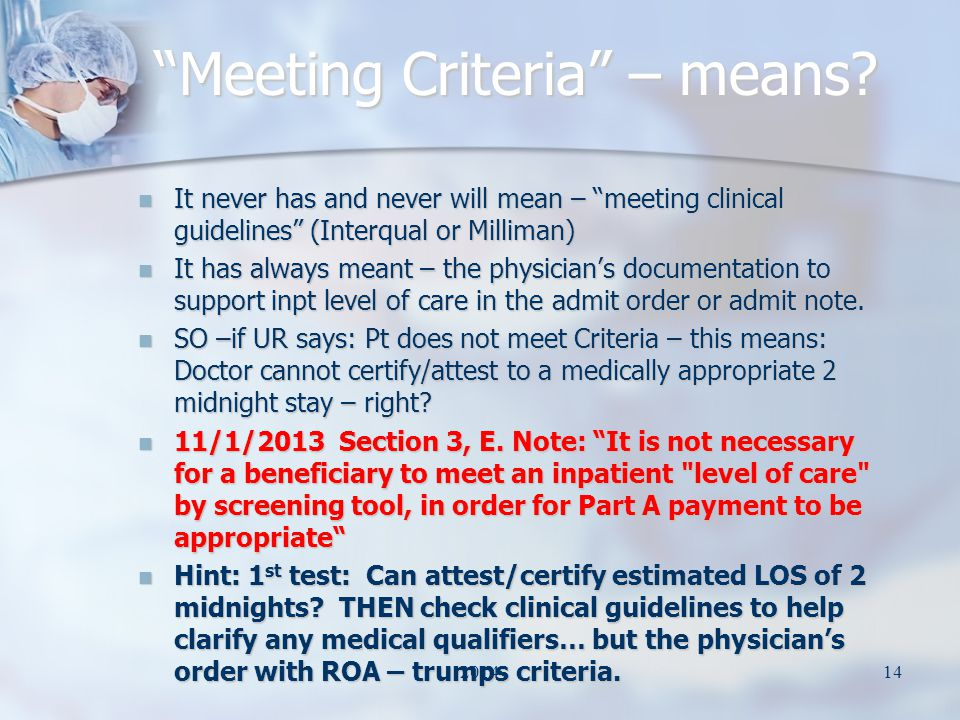 It never has and never will mean – meeting clinical guidelines (Interqual or Milliman) It never has and never will mean – meeting clinical guidelines (Interqual or Milliman) It has always meant – the physician's documentation to support inpt level of care in the admit order or admit note.