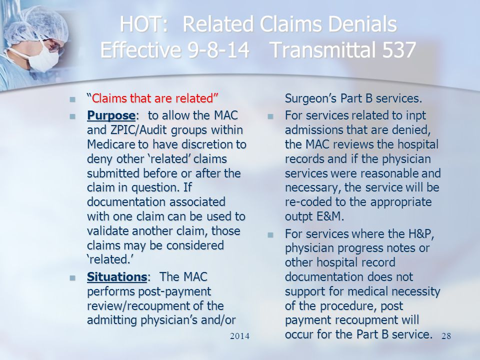 HOT: Related Claims Denials Effective 9-8-14 Transmittal 537 Claims that are related Claims that are related Purpose: to allow the MAC and ZPIC/Audit groups within Medicare to have discretion to deny other 'related' claims submitted before or after the claim in question.