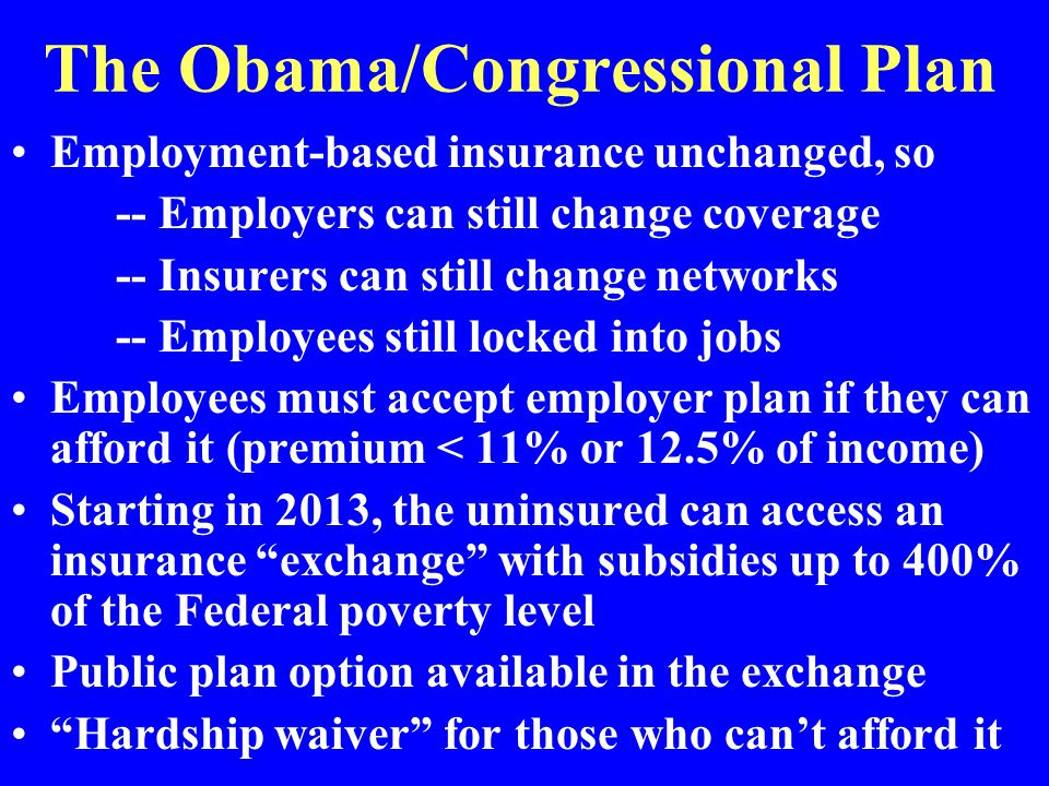 The Obama/Congressional Plan Employment-based insurance unchanged, so -- Employers can still change coverage -- Insurers can still change networks -- Employees still locked into jobs Employees must accept employer plan if they can afford it (premium < 11% or 12.5% of income) Starting in 2013, the uninsured can access an insurance exchange with subsidies up to 400% of the Federal poverty level Public plan option available in the exchange Hardship waiver for those who can't afford it