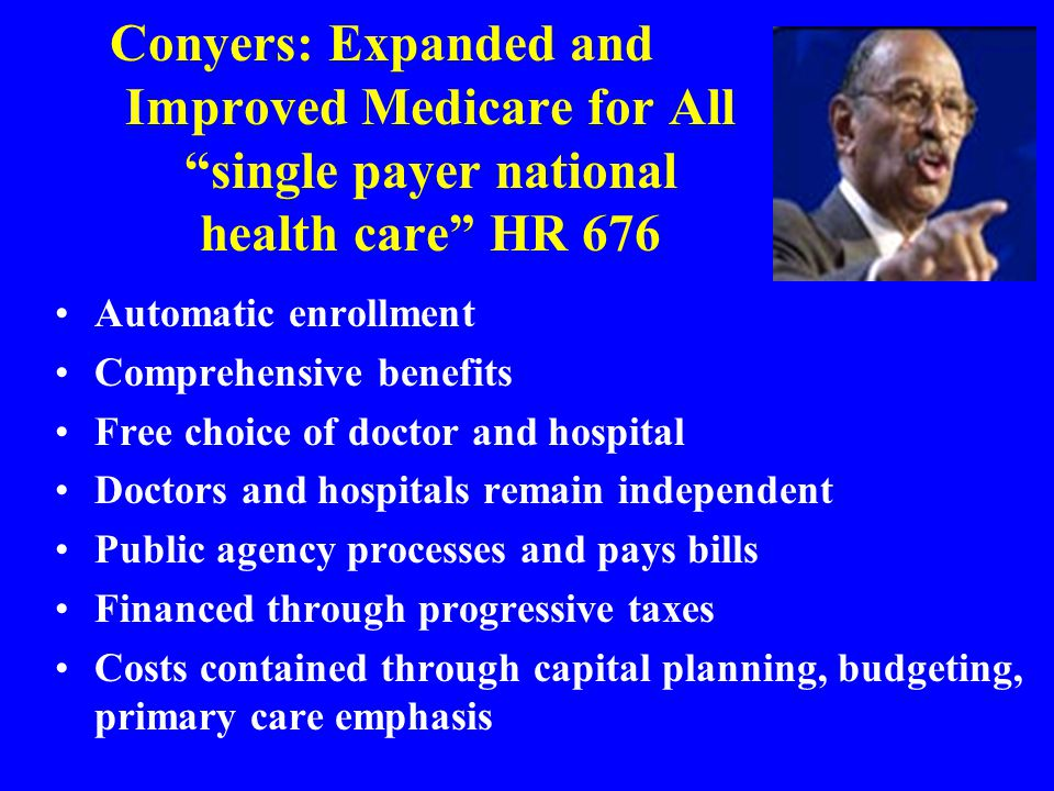 Conyers: Expanded and Improved Medicare for All single payer national health care HR 676 Automatic enrollment Comprehensive benefits Free choice of doctor and hospital Doctors and hospitals remain independent Public agency processes and pays bills Financed through progressive taxes Costs contained through capital planning, budgeting, primary care emphasis