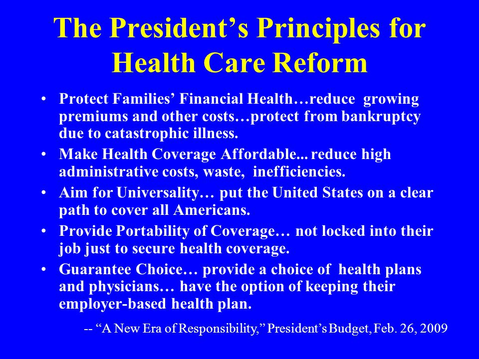 The President's Principles for Health Care Reform Protect Families' Financial Health…reduce growing premiums and other costs…protect from bankruptcy due to catastrophic illness.