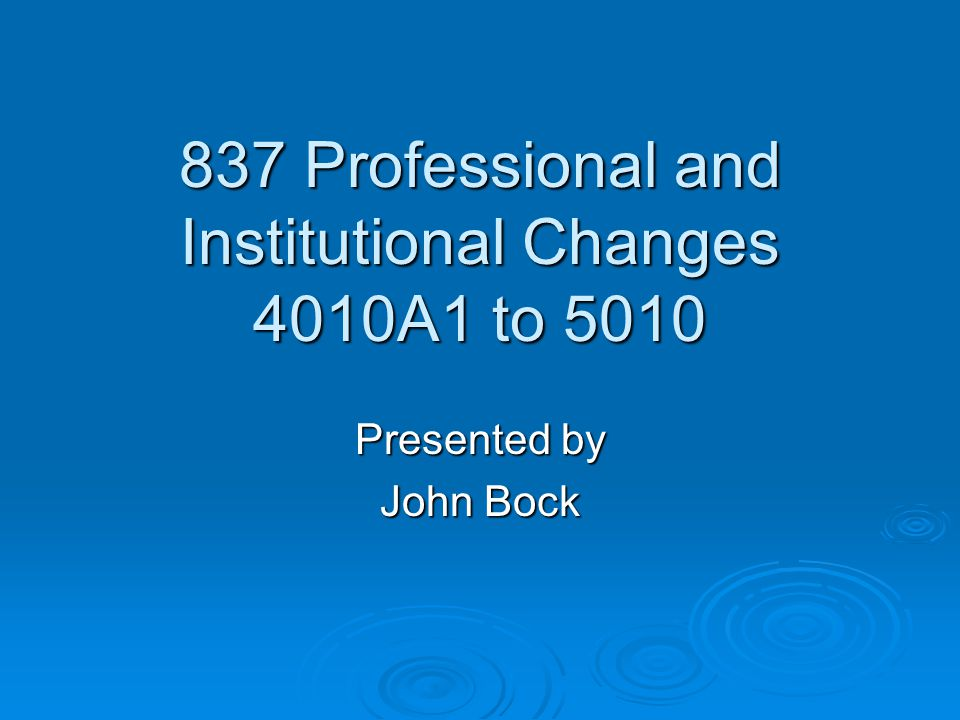 837 Professional and Institutional Changes 4010A1 to 5010 Presented by John Bock