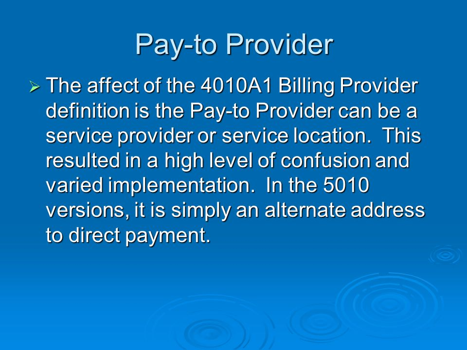 Pay-to Provider  The affect of the 4010A1 Billing Provider definition is the Pay-to Provider can be a service provider or service location.
