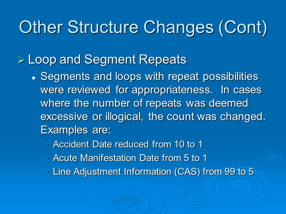 Other Structure Changes (Cont)  Loop and Segment Repeats Segments and loops with repeat possibilities were reviewed for appropriateness.