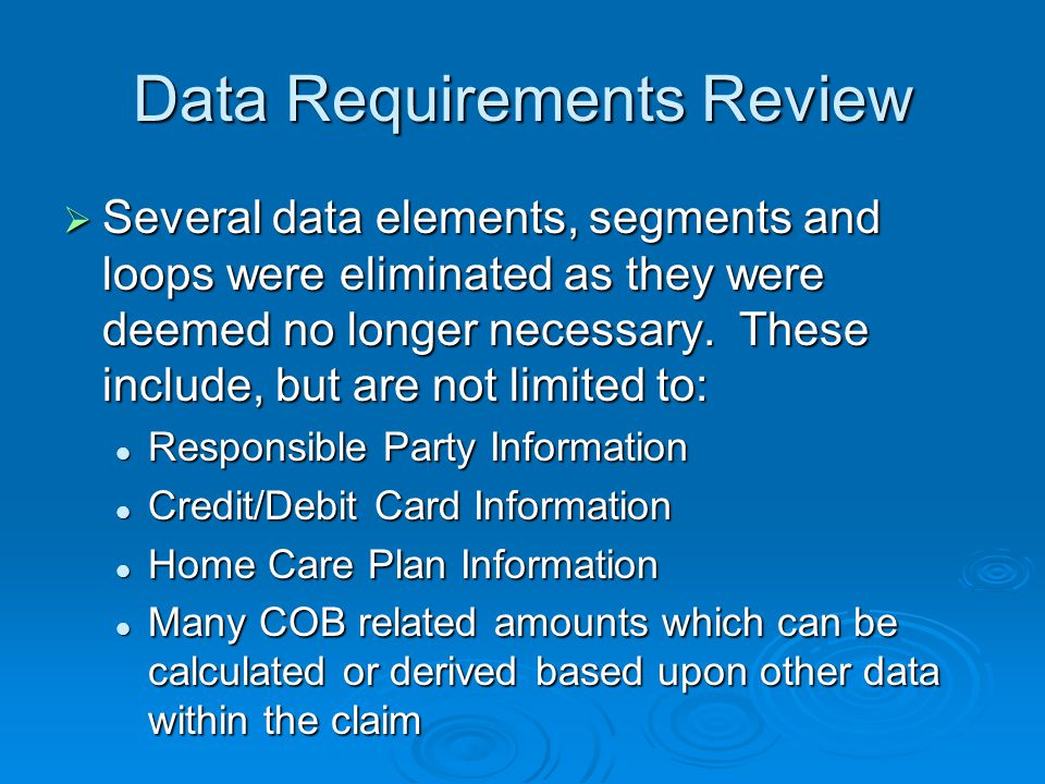 Data Requirements Review  Several data elements, segments and loops were eliminated as they were deemed no longer necessary.