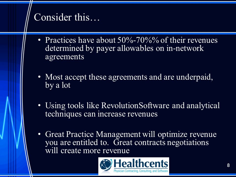Consider this… Practices have about 50%-70% of their revenues determined by payer allowables on in-network agreements Most accept these agreements and are underpaid, by a lot Using tools like RevolutionSoftware and analytical techniques can increase revenues Great Practice Management will optimize revenue you are entitled to.