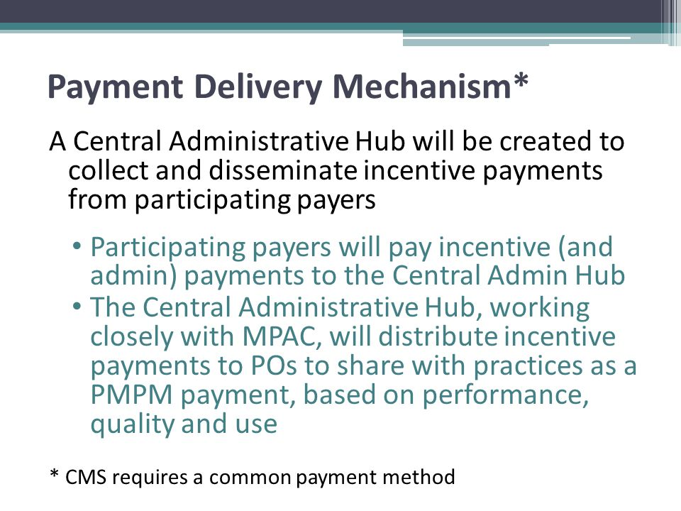 Payment Delivery Mechanism* A Central Administrative Hub will be created to collect and disseminate incentive payments from participating payers Participating payers will pay incentive (and admin) payments to the Central Admin Hub The Central Administrative Hub, working closely with MPAC, will distribute incentive payments to POs to share with practices as a PMPM payment, based on performance, quality and use * CMS requires a common payment method
