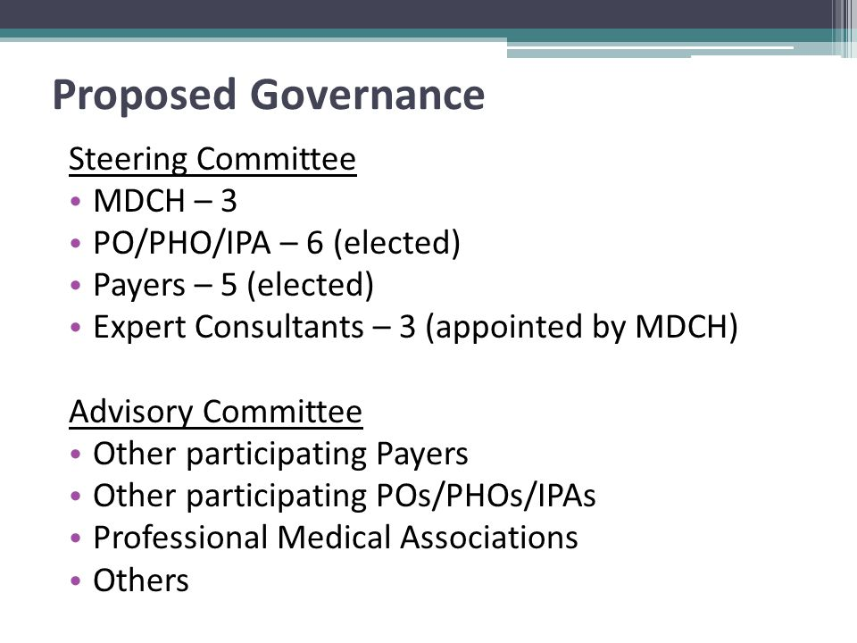 Proposed Governance Steering Committee MDCH – 3 PO/PHO/IPA – 6 (elected) Payers – 5 (elected) Expert Consultants – 3 (appointed by MDCH) Advisory Committee Other participating Payers Other participating POs/PHOs/IPAs Professional Medical Associations Others