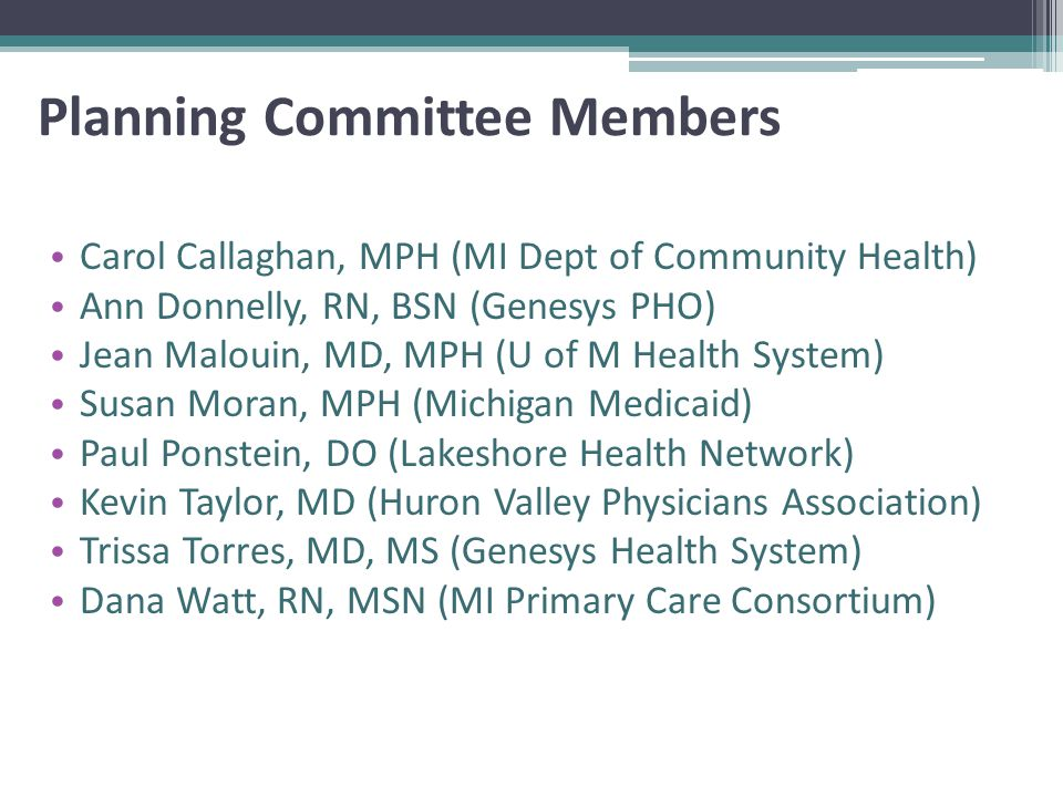 Planning Committee Members Carol Callaghan, MPH (MI Dept of Community Health) Ann Donnelly, RN, BSN (Genesys PHO) Jean Malouin, MD, MPH (U of M Health System) Susan Moran, MPH (Michigan Medicaid) Paul Ponstein, DO (Lakeshore Health Network) Kevin Taylor, MD (Huron Valley Physicians Association) Trissa Torres, MD, MS (Genesys Health System) Dana Watt, RN, MSN (MI Primary Care Consortium)