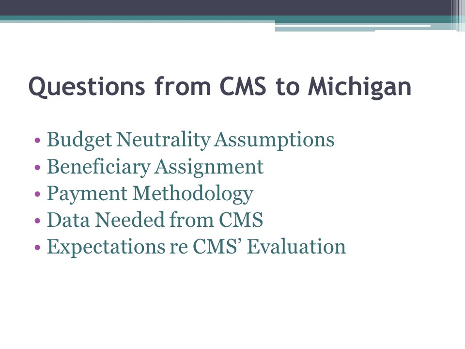 Questions from CMS to Michigan Budget Neutrality Assumptions Beneficiary Assignment Payment Methodology Data Needed from CMS Expectations re CMS' Evaluation