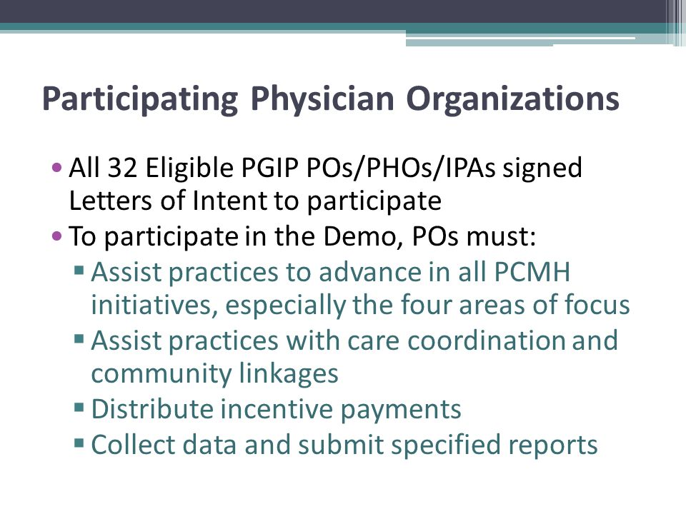 Participating Physician Organizations All 32 Eligible PGIP POs/PHOs/IPAs signed Letters of Intent to participate To participate in the Demo, POs must:  Assist practices to advance in all PCMH initiatives, especially the four areas of focus  Assist practices with care coordination and community linkages  Distribute incentive payments  Collect data and submit specified reports
