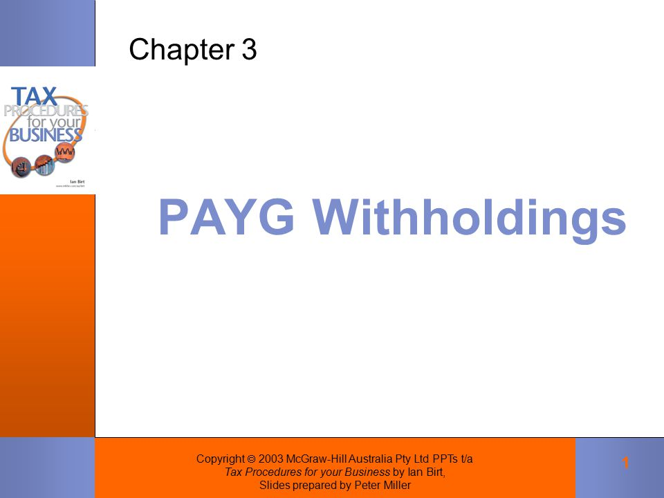 Copyright  2003 McGraw-Hill Australia Pty Ltd PPTs t/a Tax Procedures for your Business by Ian Birt, Slides prepared by Peter Miller 1 PAYG Withholdings Chapter 3